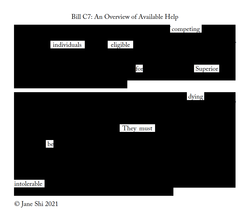 """An erasure poem entitled """"Bill C7: An overview of Available Help"""" by Jane Shi, 2021.  The image is two blocks of text mostly blacked out except for the words: competing individuals eligible for Superior dying; They must be intolerable."""