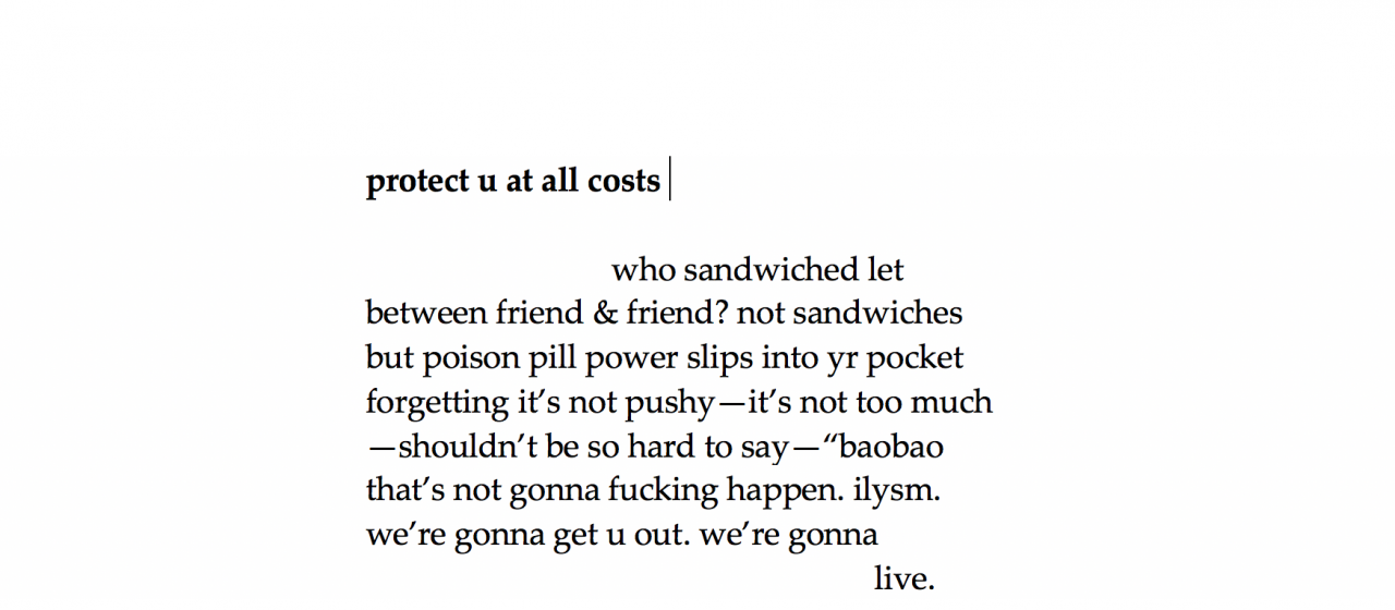 """A poem in a black serif font on a white background. It is entitled """"protect u at all costs"""" by Jane Shi, 2021. It reads, who sandwiched let/between freind & friend? not sandwiches/but poison pill power slips into your pocket/forgetting it's not pushy—it's not too much/shouldn't be so hard to say """"baobao/that's not gonna fucking happen. i love you so much/we're gonna get you out. we're gonna""""   The word """"live"""" is on the next line. the words """"your"""" """"you"""" and """"i love you so much"""" are written in text shorthand."""