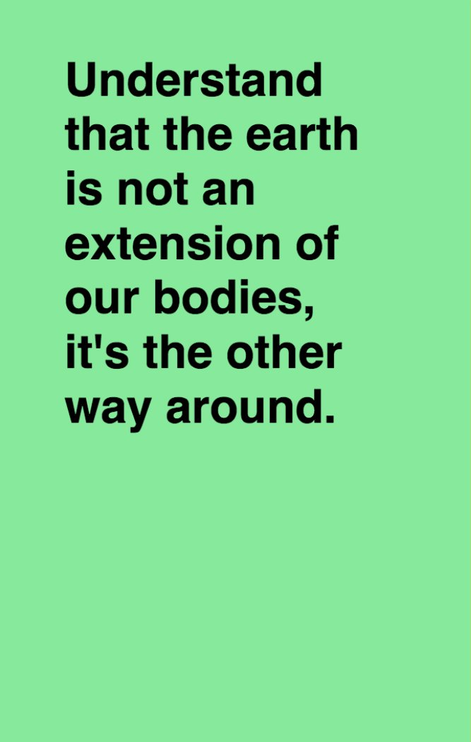 Booklet page: Understand that the earth is not an extension of our bodies, it's the other way around.